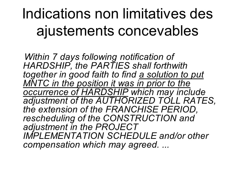 Indications non limitatives des ajustements concevables Within 7 days following notification of HARDSHIP, the PARTIES shall forthwith together in good faith to find a solution to put MNTC in the position it was in prior to the occurrence of HARDSHIP which may include adjustment of the AUTHORIZED TOLL RATES, the extension of the FRANCHISE PERIOD, rescheduling of the CONSTRUCTION and adjustment in the PROJECT IMPLEMENTATION SCHEDULE and/or other compensation which may agreed....