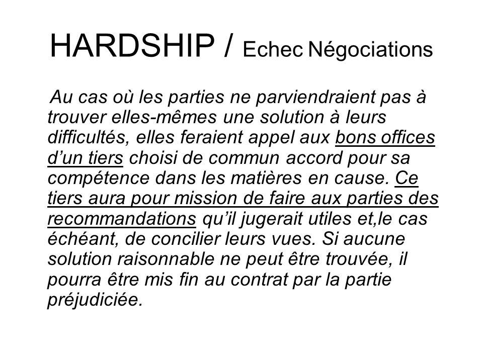 HARDSHIP / Echec Négociations Au cas où les parties ne parviendraient pas à trouver elles-mêmes une solution à leurs difficultés, elles feraient appel