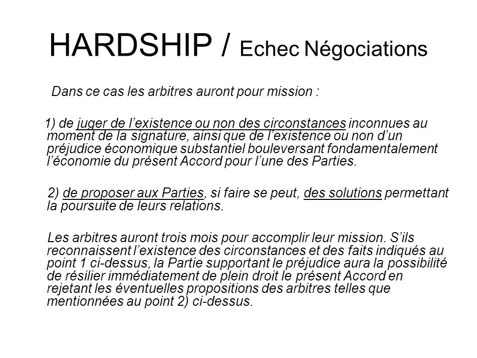 HARDSHIP / Echec Négociations Dans ce cas les arbitres auront pour mission : 1) de juger de lexistence ou non des circonstances inconnues au moment de