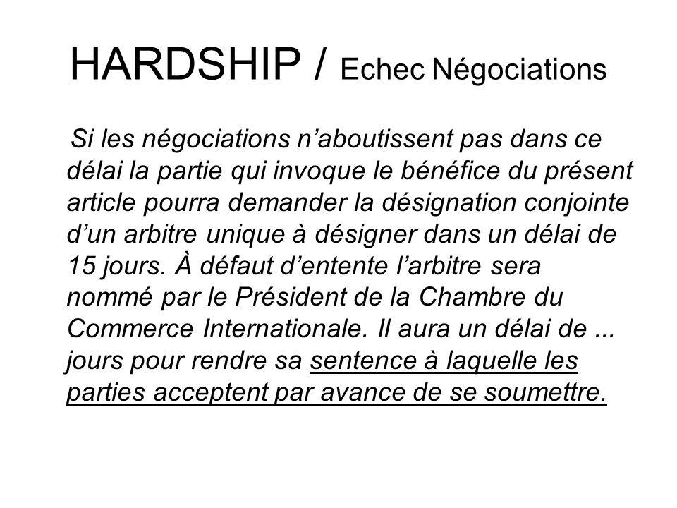 HARDSHIP / Echec Négociations Si les négociations naboutissent pas dans ce délai la partie qui invoque le bénéfice du présent article pourra demander