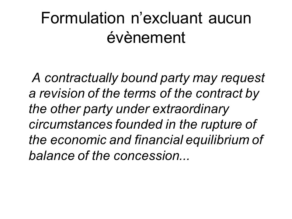 Formulation nexcluant aucun évènement A contractually bound party may request a revision of the terms of the contract by the other party under extraordinary circumstances founded in the rupture of the economic and financial equilibrium of balance of the concession...