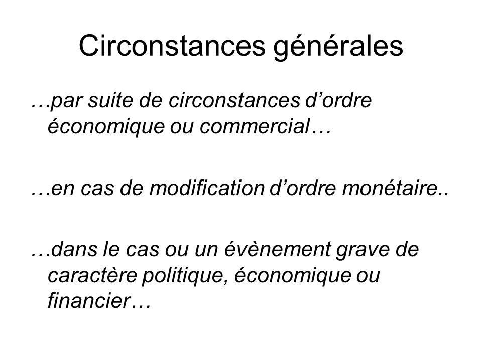 Circonstances générales …par suite de circonstances dordre économique ou commercial… …en cas de modification dordre monétaire.. …dans le cas ou un évè