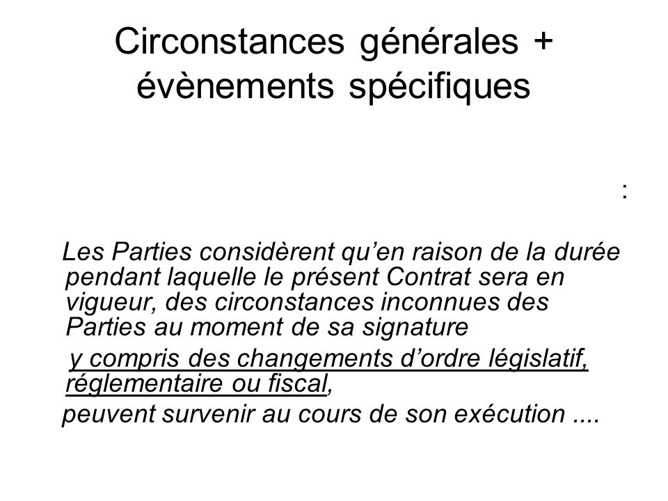 Circonstances générales excluant des évènements précis « The parties are aware that during the term of this Contract, there may be substantial lasting technical and economical changes (except short term lower hydrogen peroxide price or events described in article X )....
