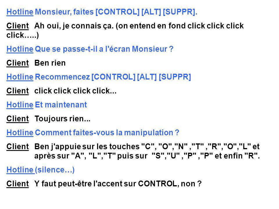 Hotline Monsieur, faites [CONTROL] [ALT] [SUPPR].Client Ah oui, je connais ça.