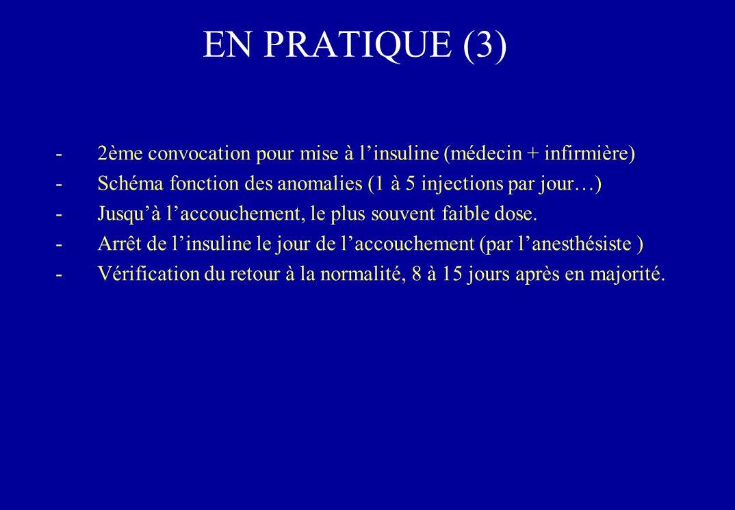 EN PRATIQUE (3) -2ème convocation pour mise à linsuline (médecin + infirmière) -Schéma fonction des anomalies (1 à 5 injections par jour…) -Jusquà laccouchement, le plus souvent faible dose.