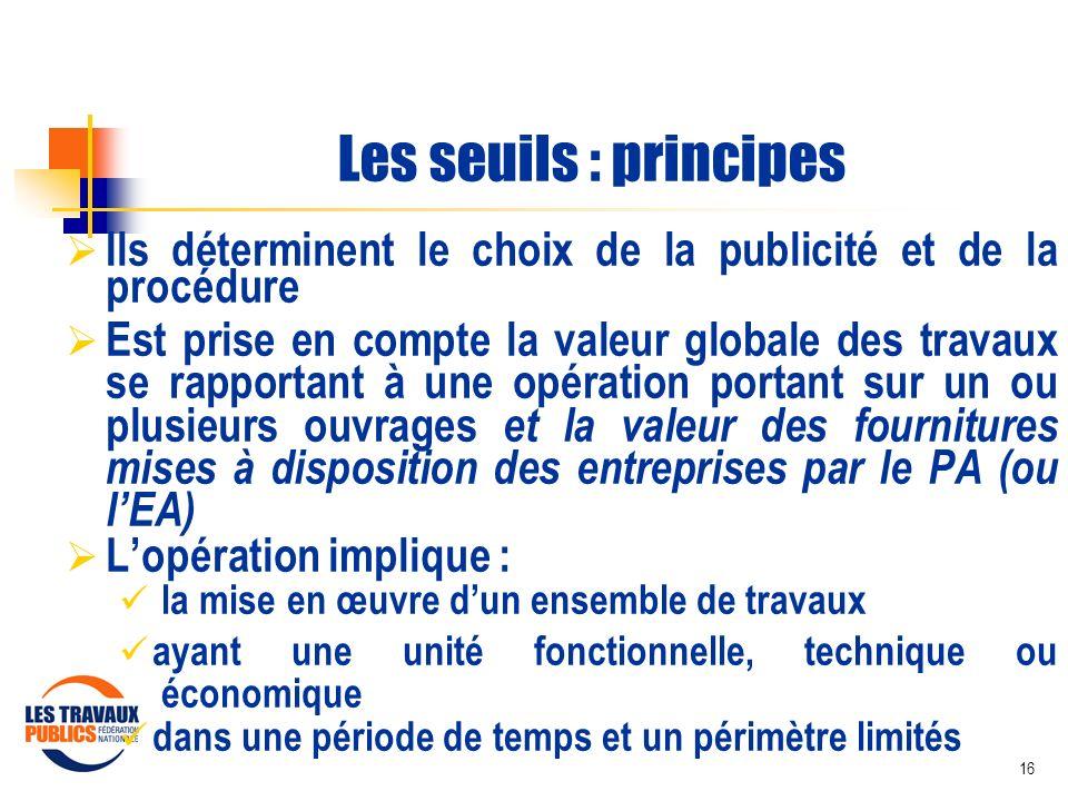 16 Les seuils : principes Ils déterminent le choix de la publicité et de la procédure Est prise en compte la valeur globale des travaux se rapportant