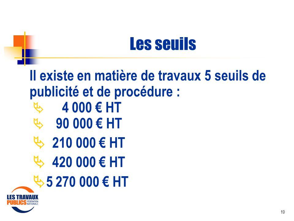 19 Les seuils Il existe en matière de travaux 5 seuils de publicité et de procédure : 4 000 HT 90 000 HT 210 000 HT 420 000 HT 5 270 000 HT