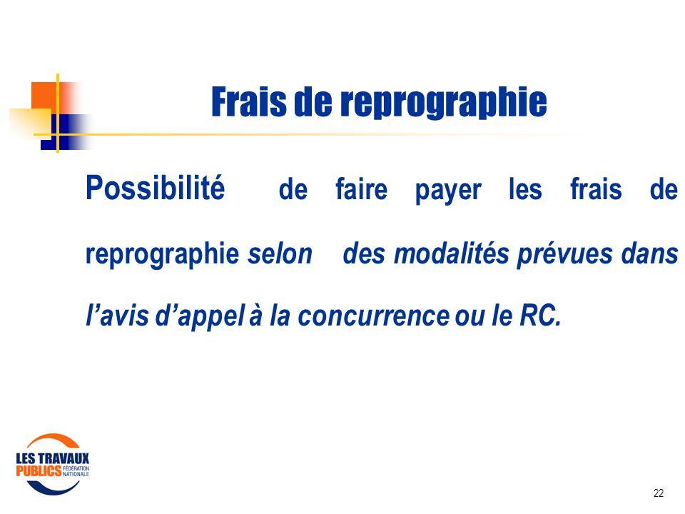 22 Frais de reprographie Possibilité de faire payer les frais de reprographie selon des modalités prévues dans lavis dappel à la concurrence ou le RC.
