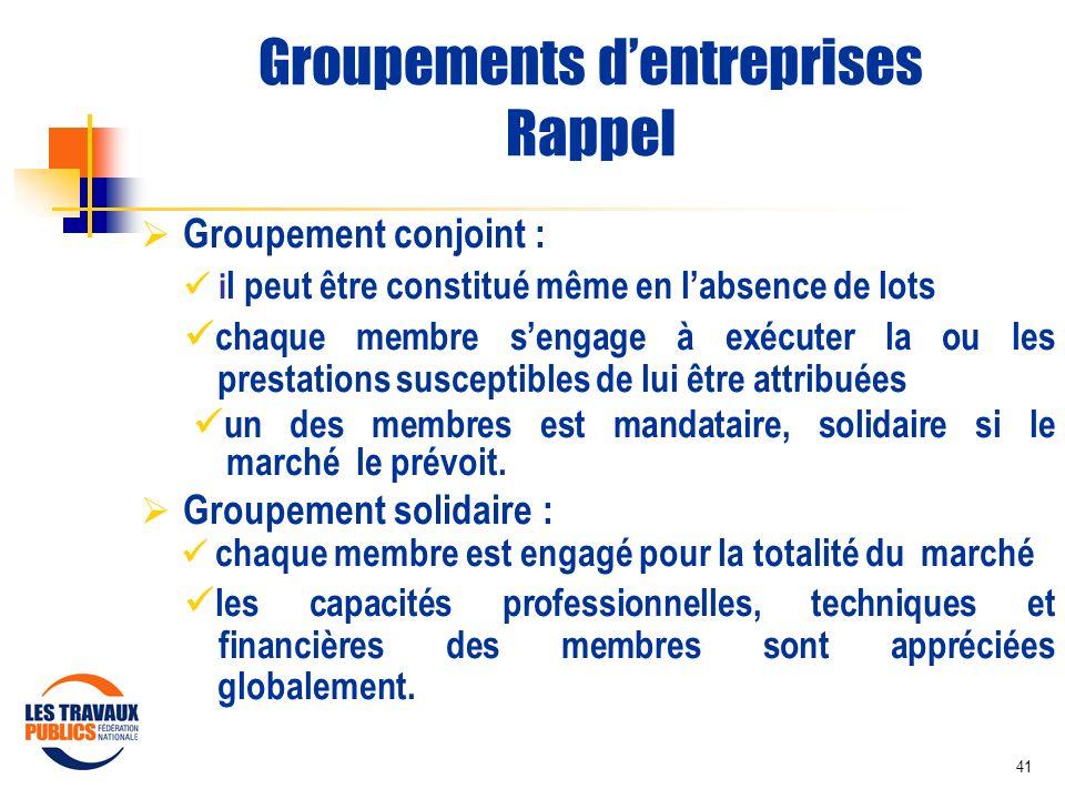 41 Groupements dentreprises Rappel Groupement conjoint : i l peut être constitué même en labsence de lots chaque membre sengage à exécuter la ou les p