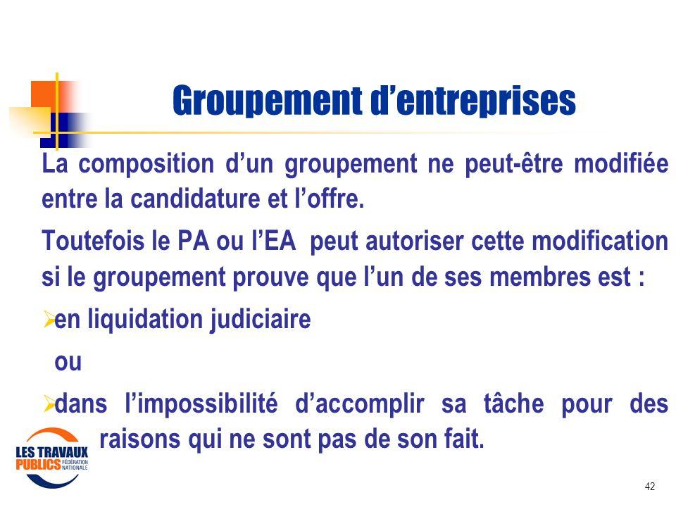 42 Groupement dentreprises La composition dun groupement ne peut-être modifiée entre la candidature et loffre. Toutefois le PA ou lEA peut autoriser c