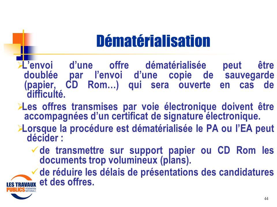 44 Dématérialisation Lenvoi dune offre dématérialisée peut être doublée par lenvoi dune copie de sauvegarde (papier, CD Rom…) qui sera ouverte en cas