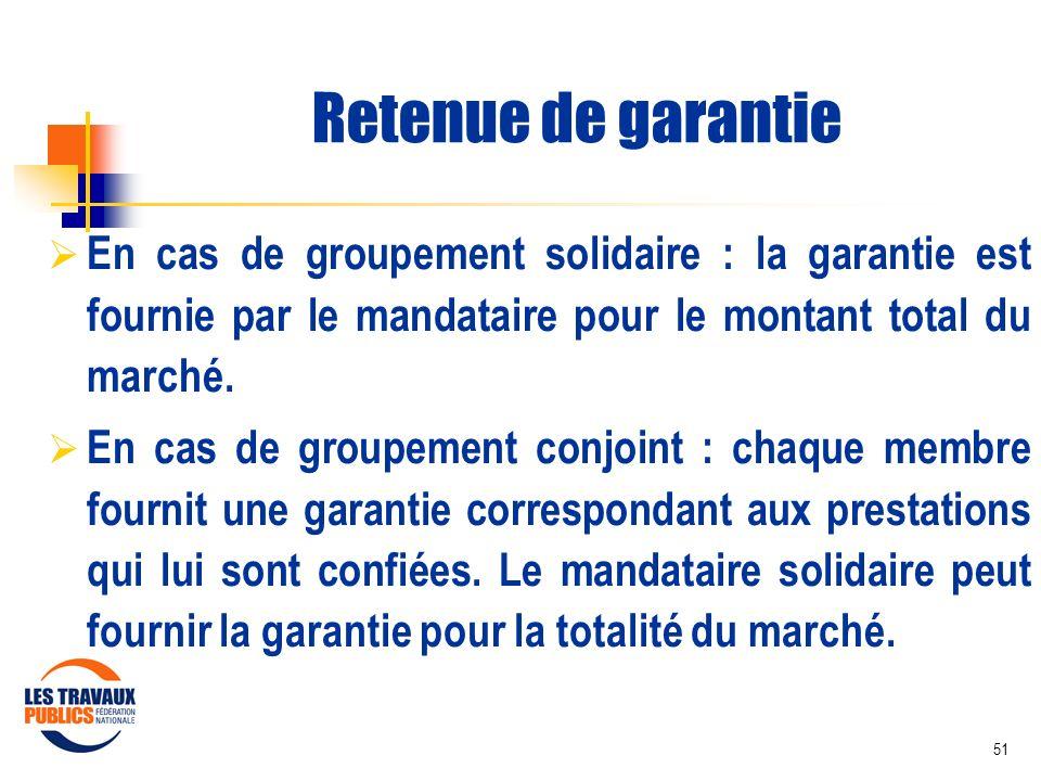 51 Retenue de garantie En cas de groupement solidaire : la garantie est fournie par le mandataire pour le montant total du marché. En cas de groupemen