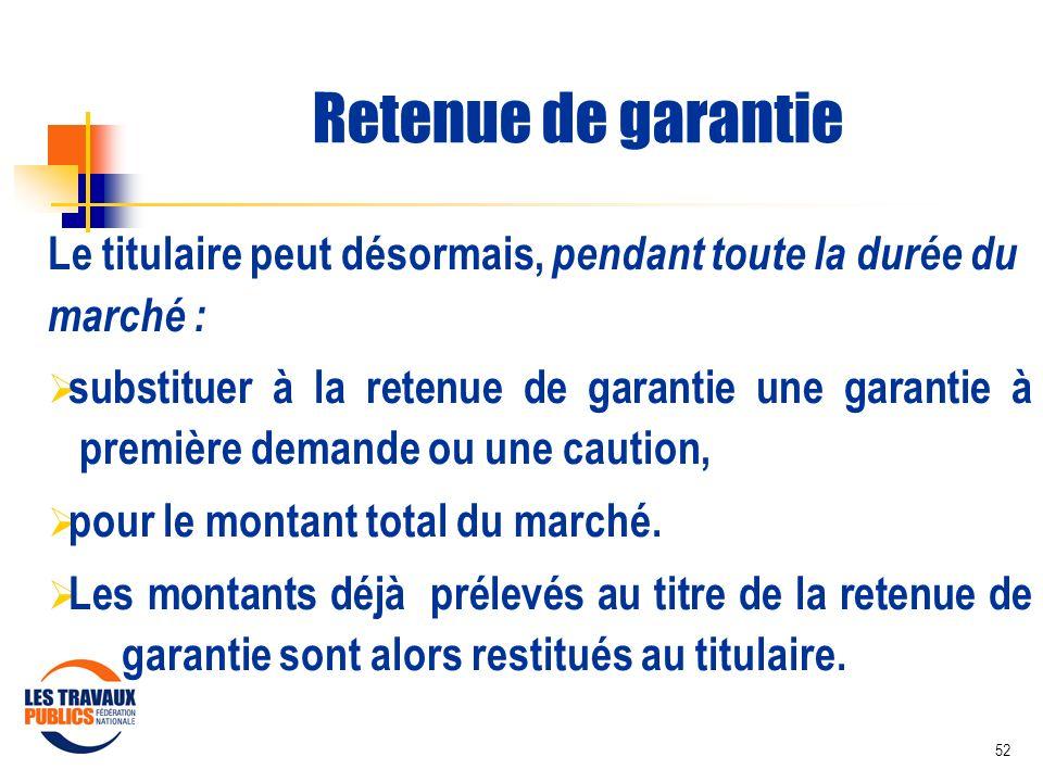52 Retenue de garantie Le titulaire peut désormais, pendant toute la durée du marché : substituer à la retenue de garantie une garantie à première dem