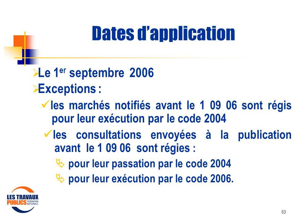 53 Dates dapplication Le 1 er septembre 2006 Exceptions : les marchés notifiés avant le 1 09 06 sont régis pour leur exécution par le code 2004 les co