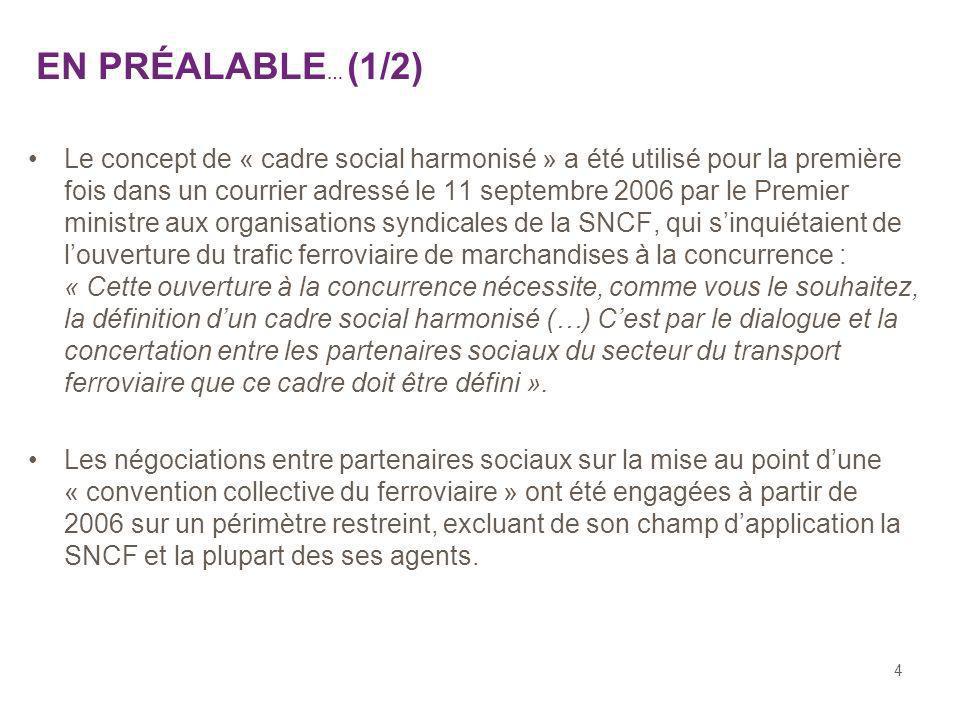 4 EN PRÉALABLE … (1/2) Le concept de « cadre social harmonisé » a été utilisé pour la première fois dans un courrier adressé le 11 septembre 2006 par le Premier ministre aux organisations syndicales de la SNCF, qui sinquiétaient de louverture du trafic ferroviaire de marchandises à la concurrence : « Cette ouverture à la concurrence nécessite, comme vous le souhaitez, la définition dun cadre social harmonisé (…) Cest par le dialogue et la concertation entre les partenaires sociaux du secteur du transport ferroviaire que ce cadre doit être défini ».