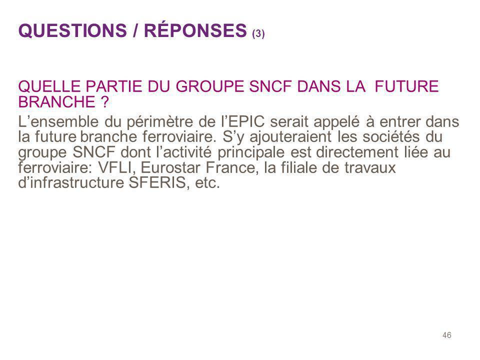 46 QUESTIONS / RÉPONSES (3) QUELLE PARTIE DU GROUPE SNCF DANS LA FUTURE BRANCHE ? Lensemble du périmètre de lEPIC serait appelé à entrer dans la futur