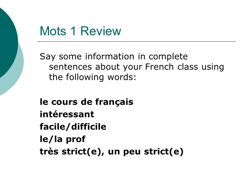 Mots 1 Review Say some information in complete sentences about your French class using the following words: le cours de français intéressant facile/difficile le/la prof très strict(e), un peu strict(e)