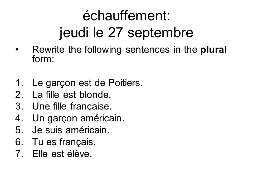 échauffement: jeudi le 27 septembre Rewrite the following sentences in the plural form: 1.Le garçon est de Poitiers.