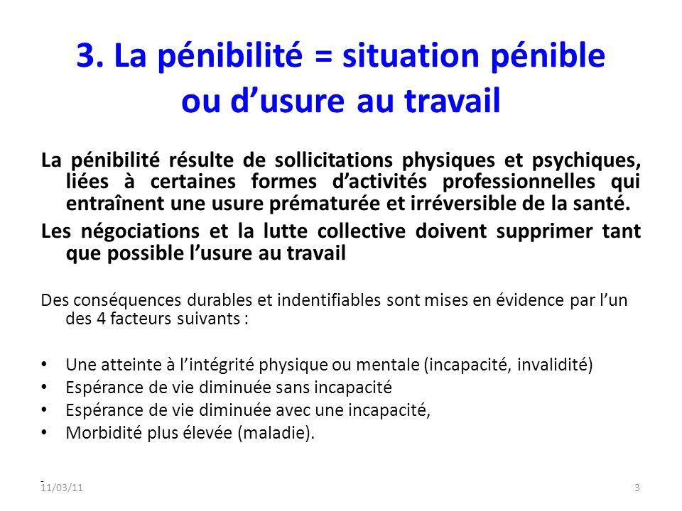 11/03/113 3. La pénibilité = situation pénible ou dusure au travail La pénibilité résulte de sollicitations physiques et psychiques, liées à certaines
