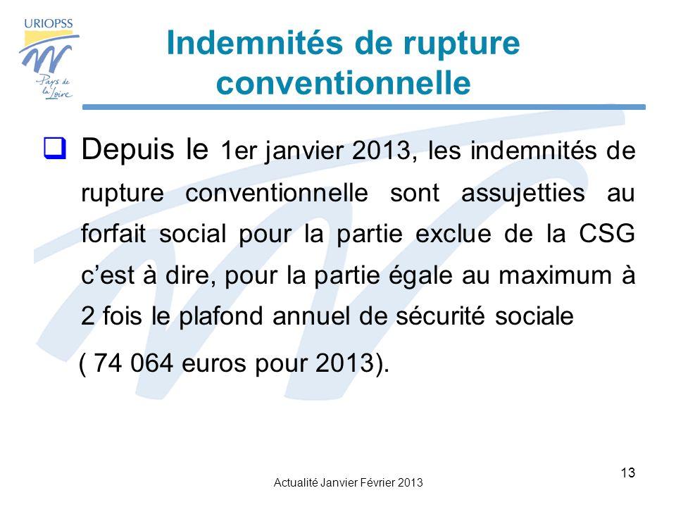 Actualité Janvier Février 2013 13 Indemnités de rupture conventionnelle Depuis le 1er janvier 2013, les indemnités de rupture conventionnelle sont assujetties au forfait social pour la partie exclue de la CSG cest à dire, pour la partie égale au maximum à 2 fois le plafond annuel de sécurité sociale ( 74 064 euros pour 2013).