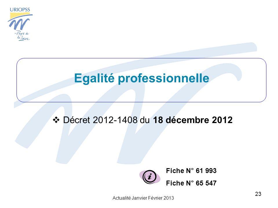 Actualité Janvier Février 2013 23 Egalité professionnelle Décret 2012-1408 du 18 décembre 2012 Fiche N° 61 993 Fiche N° 65 547