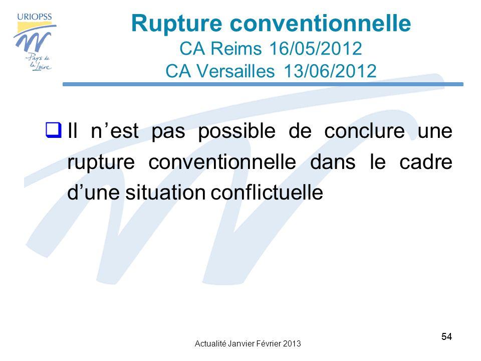 Actualité Janvier Février 2013 54 Rupture conventionnelle CA Reims 16/05/2012 CA Versailles 13/06/2012 Il nest pas possible de conclure une rupture conventionnelle dans le cadre dune situation conflictuelle