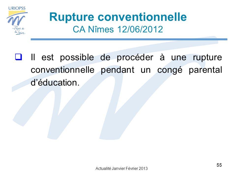 Actualité Janvier Février 2013 55 Rupture conventionnelle CA Nîmes 12/06/2012 Il est possible de procéder à une rupture conventionnelle pendant un congé parental déducation.