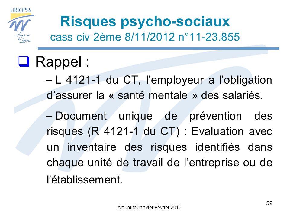 Actualité Janvier Février 2013 59 Risques psycho-sociaux cass civ 2ème 8/11/2012 n°11-23.855 Rappel : – L 4121-1 du CT, lemployeur a lobligation dassurer la « santé mentale » des salariés.