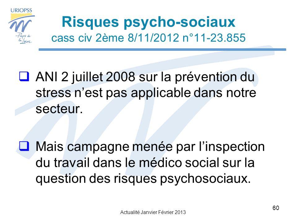 Actualité Janvier Février 2013 60 Risques psycho-sociaux cass civ 2ème 8/11/2012 n°11-23.855 ANI 2 juillet 2008 sur la prévention du stress nest pas applicable dans notre secteur.