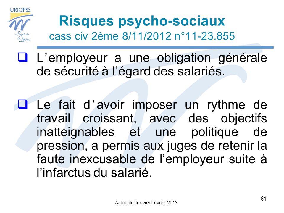 Actualité Janvier Février 2013 61 Risques psycho-sociaux cass civ 2ème 8/11/2012 n°11-23.855 Lemployeur a une obligation générale de sécurité à légard des salariés.