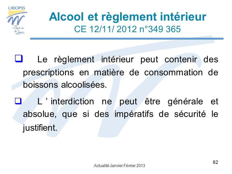 Actualité Janvier Février 2013 62 Alcool et règlement intérieur CE 12/11/ 2012 n°349 365 Le règlement intérieur peut contenir des prescriptions en matière de consommation de boissons alcoolisées.