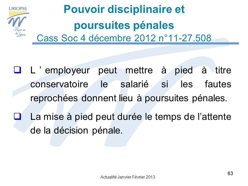 Actualité Janvier Février 2013 63 Pouvoir disciplinaire et poursuites pénales Cass Soc 4 décembre 2012 n°11-27.508 Lemployeur peut mettre à pied à titre conservatoire le salarié si les fautes reprochées donnent lieu à poursuites pénales.