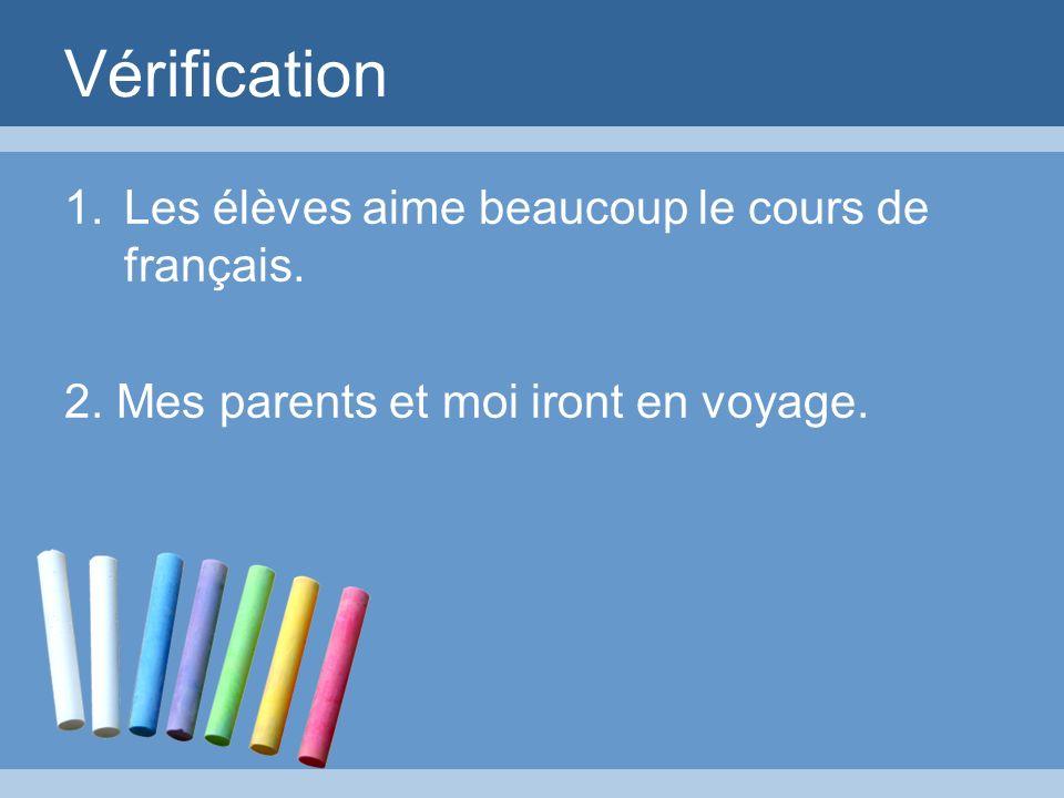 Vérification 1.Les élèves aime beaucoup le cours de français. 2. Mes parents et moi iront en voyage.