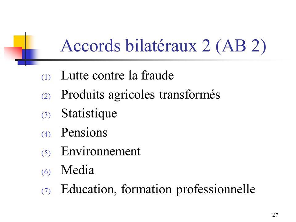 27 Accords bilatéraux 2 (AB 2) (1) Lutte contre la fraude (2) Produits agricoles transformés (3) Statistique (4) Pensions (5) Environnement (6) Media