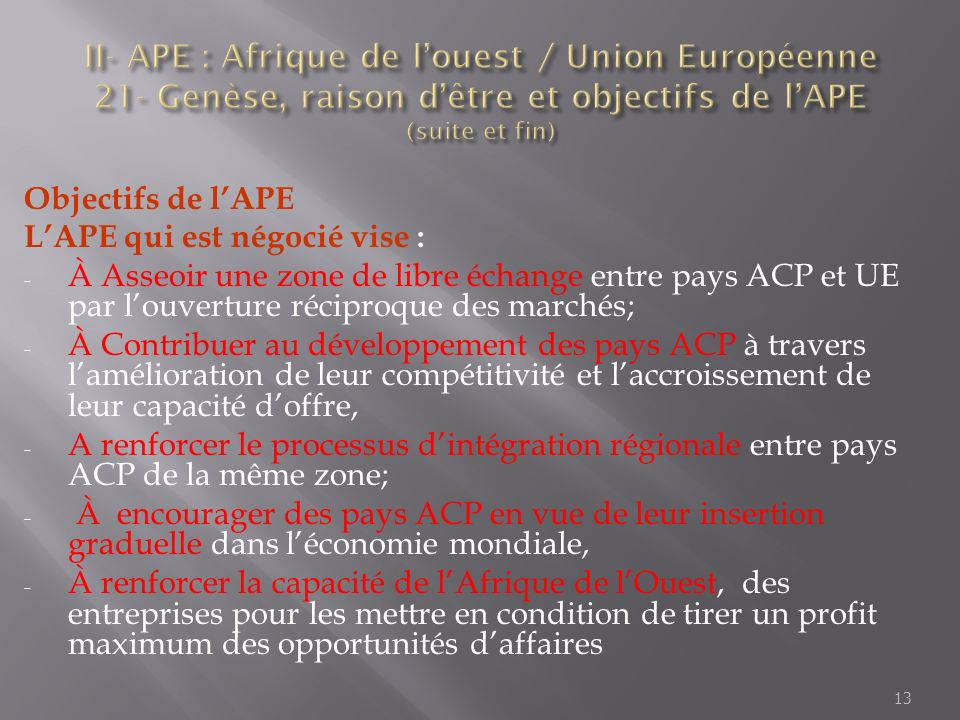 Objectifs de lAPE LAPE qui est négocié vise : - À Asseoir une zone de libre échange entre pays ACP et UE par louverture réciproque des marchés; - À Co