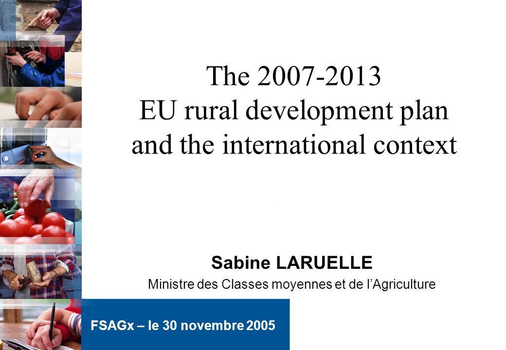 The 2007-2013 EU rural development plan and the international context Sabine LARUELLE Ministre des Classes moyennes et de lAgriculture FSAGx – le 30 novembre 2005