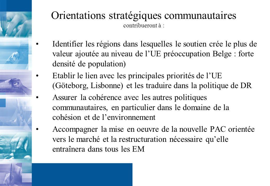 Orientations stratégiques communautaires contribueront à : Identifier les régions dans lesquelles le soutien crée le plus de valeur ajoutée au niveau de lUE préoccupation Belge : forte densité de population) Etablir le lien avec les principales priorités de lUE (Göteborg, Lisbonne) et les traduire dans la politique de DR Assurer la cohérence avec les autres politiques communautaires, en particulier dans le domaine de la cohésion et de lenvironnement Accompagner la mise en oeuvre de la nouvelle PAC orientée vers le marché et la restructuration nécessaire quelle entraînera dans tous les EM