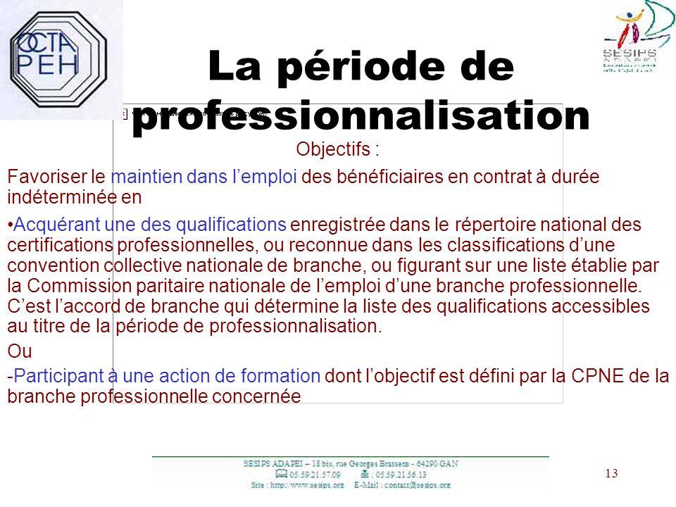 13 La période de professionnalisation Objectifs : Favoriser le maintien dans lemploi des bénéficiaires en contrat à durée indéterminée en Acquérant un