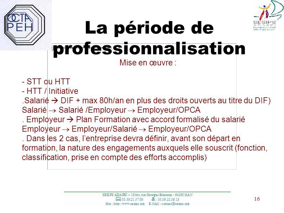 16 La période de professionnalisation Mise en œuvre : - STT ou HTT - HTT / Initiative.Salarié DIF + max 80h/an en plus des droits ouverts au titre du