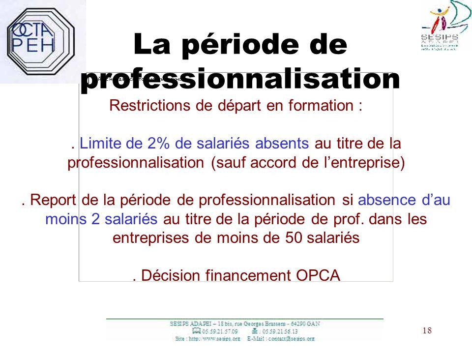 18 La période de professionnalisation Restrictions de départ en formation :. Limite de 2% de salariés absents au titre de la professionnalisation (sau