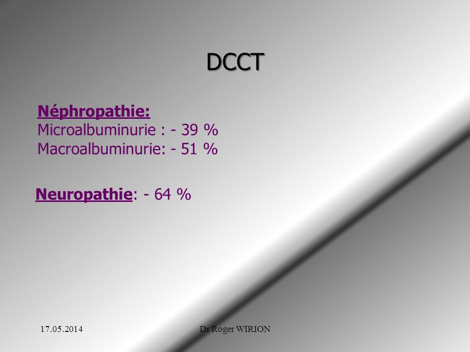 DCCT Néphropathie: Microalbuminurie : - 39 % Macroalbuminurie: - 51 % Neuropathie: - 64 % 17.05.2014Dr Roger WIRION
