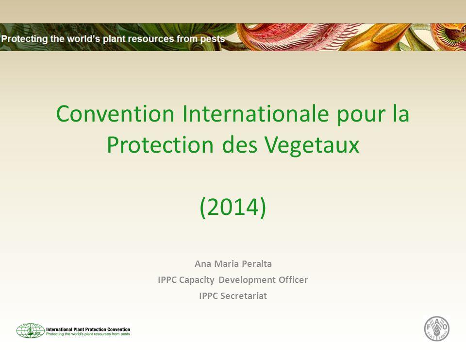 Convention Internationale pour la Protection des Vegetaux (2014) Ana Maria Peralta IPPC Capacity Development Officer IPPC Secretariat