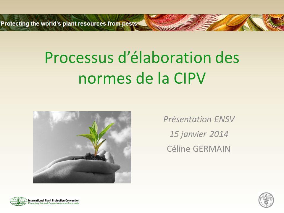 Processus délaboration des normes de la CIPV Présentation ENSV 15 janvier 2014 Céline GERMAIN