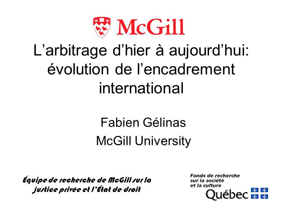 Larbitrage dhier à aujourdhui: évolution de lencadrement international Équipe de recherche de McGill sur la justice privée et lÉtat de droit Fabien Gélinas McGill University