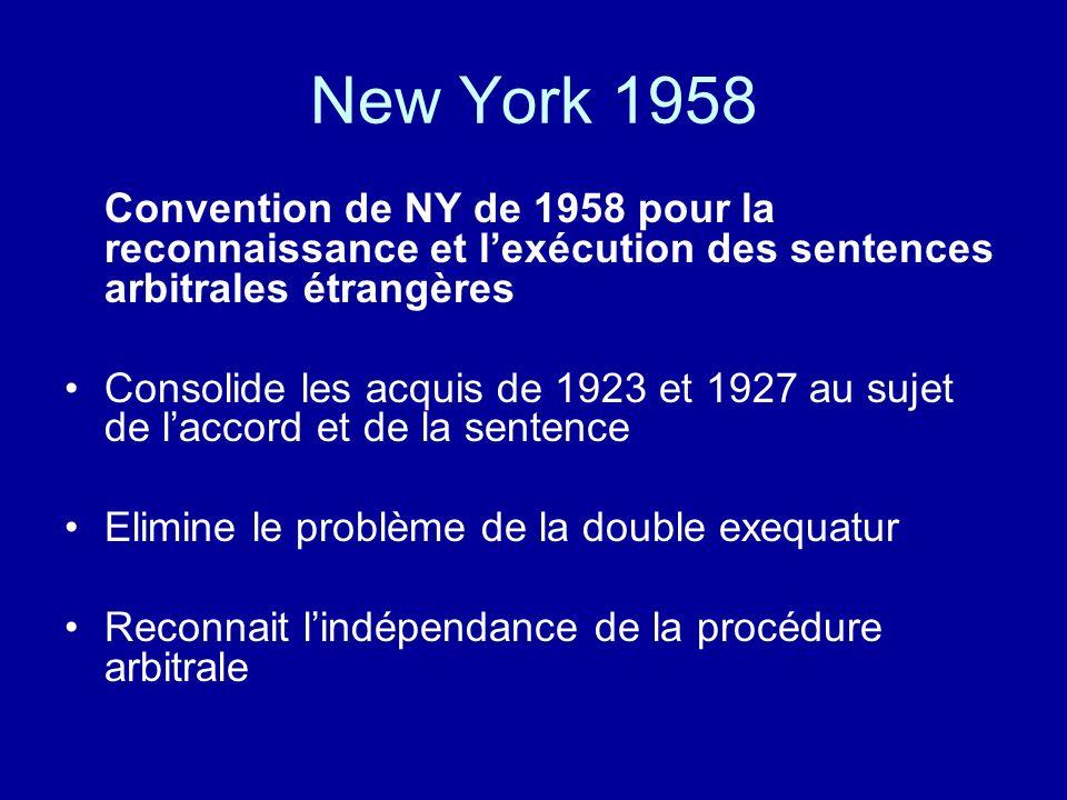 New York 1958 Convention de NY de 1958 pour la reconnaissance et lexécution des sentences arbitrales étrangères Consolide les acquis de 1923 et 1927 au sujet de laccord et de la sentence Elimine le problème de la double exequatur Reconnait lindépendance de la procédure arbitrale