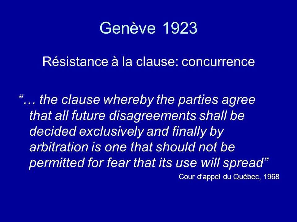 Genève 1923 Résistance à la clause: concurrence … the clause whereby the parties agree that all future disagreements shall be decided exclusively and finally by arbitration is one that should not be permitted for fear that its use will spread Cour dappel du Québec, 1968