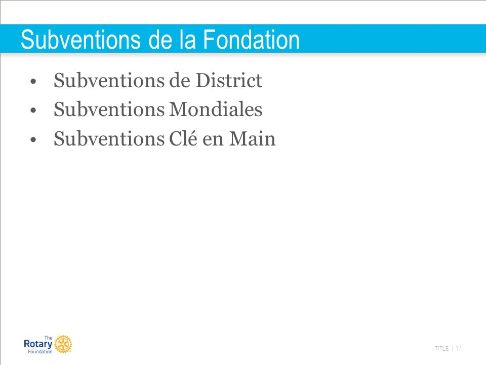 TITLE | 17 Subventions de la Fondation Subventions de District Subventions Mondiales Subventions Clé en Main