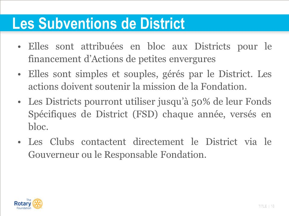 TITLE | 18 Les Subventions de District Elles sont attribuées en bloc aux Districts pour le financement dActions de petites envergures Elles sont simpl