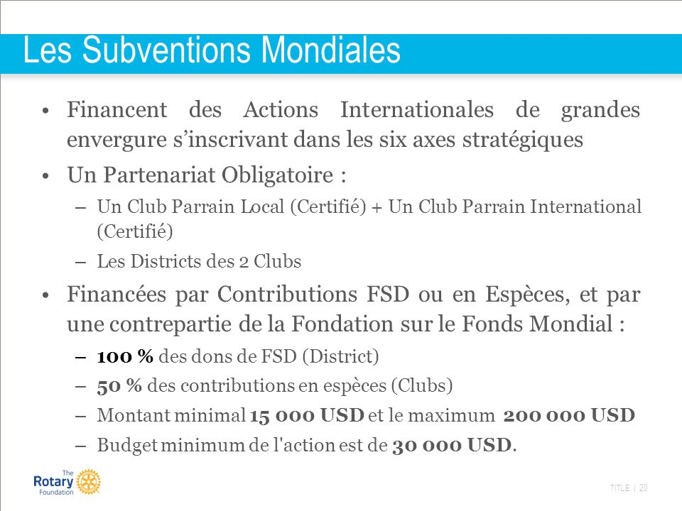 TITLE | 20 Les Subventions Mondiales Financent des Actions Internationales de grandes envergure sinscrivant dans les six axes stratégiques Un Partenariat Obligatoire : – Un Club Parrain Local (Certifié) + Un Club Parrain International (Certifié) – Les Districts des 2 Clubs Financées par Contributions FSD ou en Espèces, et par une contrepartie de la Fondation sur le Fonds Mondial : – 100 % des dons de FSD (District) – 50 % des contributions en espèces (Clubs) – Montant minimal 15 000 USD et le maximum 200 000 USD – Budget minimum de l action est de 30 000 USD.