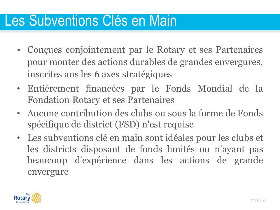 TITLE | 23 Les Subventions Clés en Main Conçues conjointement par le Rotary et ses Partenaires pour monter des actions durables de grandes envergures,